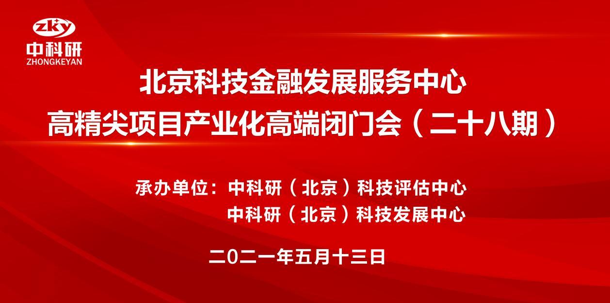 北京科技金融发展服务中心   高精尖项目产业化高端闭门会(二十八期)通讯稿